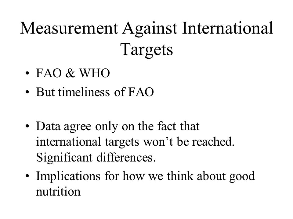 Measurement Against International Targets FAO & WHO But timeliness of FAO Data agree only on the fact that international targets wont be reached.