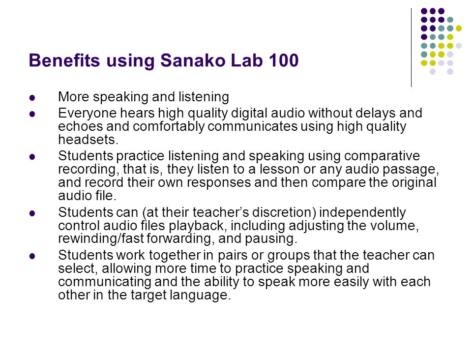 Benefits using Sanako Lab 100 More speaking and listening Everyone hears high quality digital audio without delays and echoes and comfortably communic
