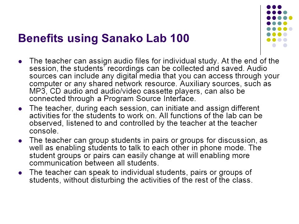 Benefits using Sanako Lab 100 The teacher can assign audio files for individual study. At the end of the session, the students recordings can be colle