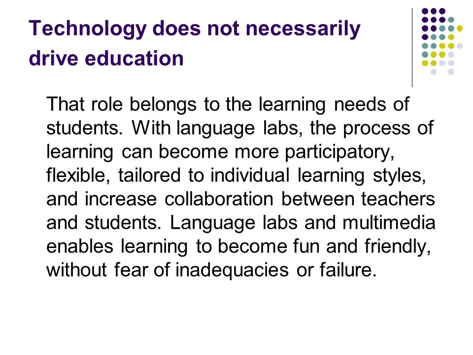 Technology does not necessarily drive education That role belongs to the learning needs of students. With language labs, the process of learning can b