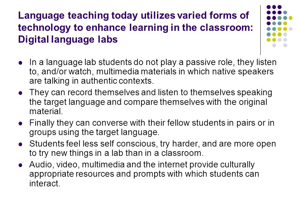 Language teaching today utilizes varied forms of technology to enhance learning in the classroom: Digital language labs In a language lab students do