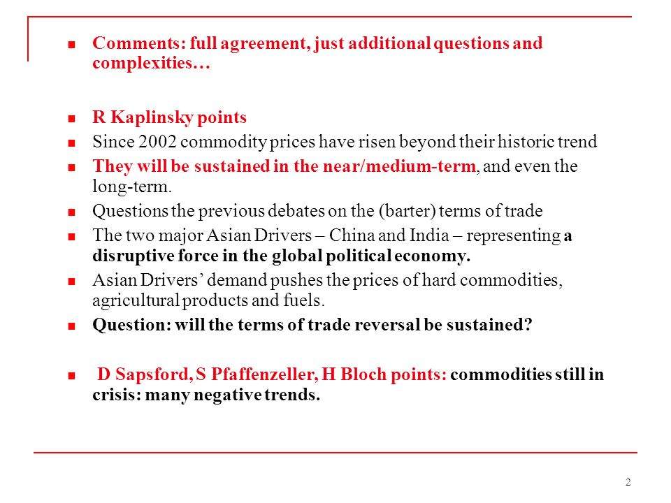 2 Comments: full agreement, just additional questions and complexities… R Kaplinsky points Since 2002 commodity prices have risen beyond their historic trend They will be sustained in the near/medium-term, and even the long-term.