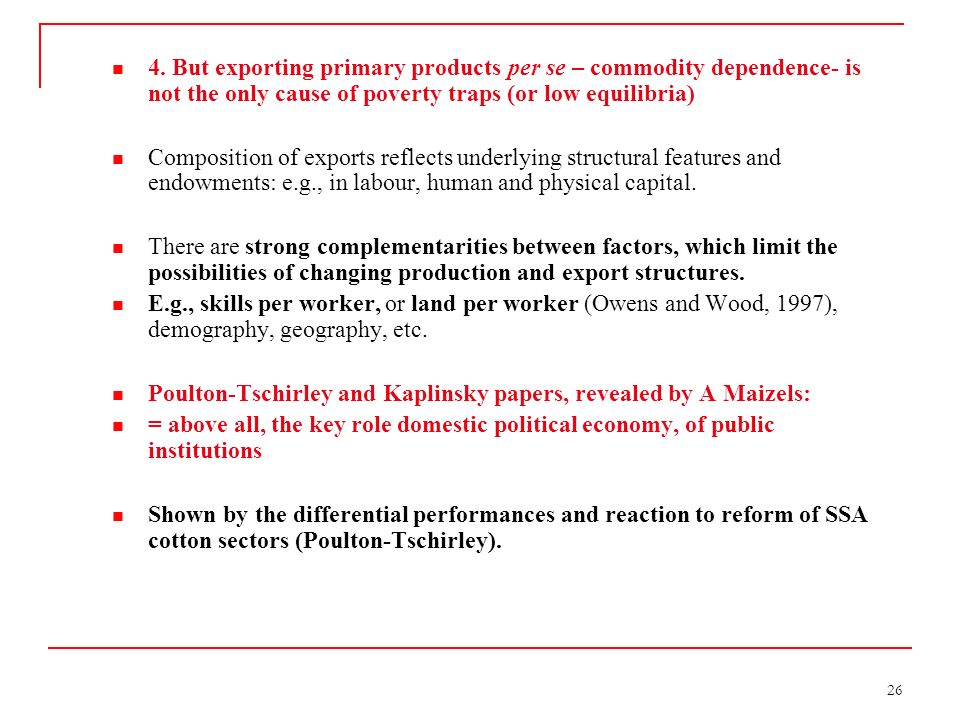 26 4. But exporting primary products per se – commodity dependence- is not the only cause of poverty traps (or low equilibria) Composition of exports