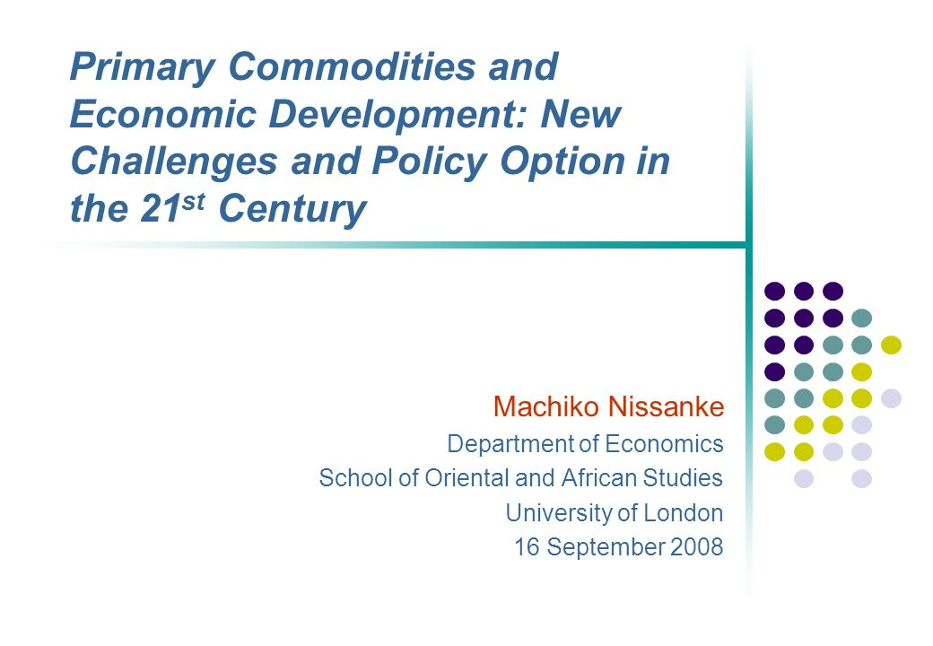 Primary Commodities and Economic Development: New Challenges and Policy Option in the 21 st Century Machiko Nissanke Department of Economics School of Oriental and African Studies University of London 16 September 2008