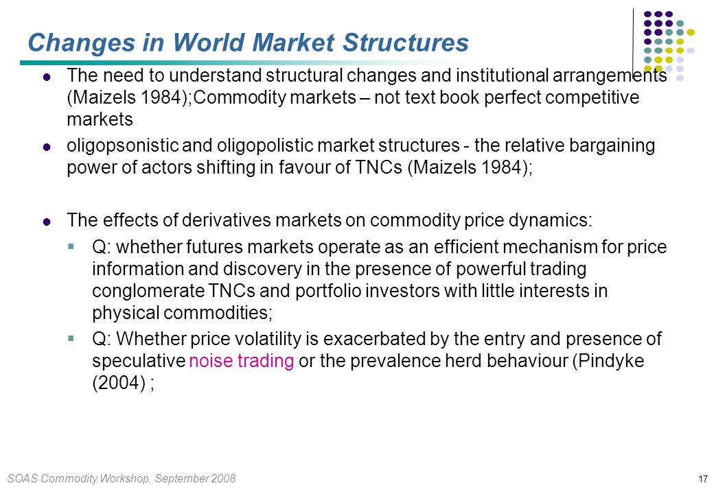 SOAS Commodity Workshop, September 2008 17 Changes in World Market Structures The need to understand structural changes and institutional arrangements (Maizels 1984);Commodity markets – not text book perfect competitive markets oligopsonistic and oligopolistic market structures - the relative bargaining power of actors shifting in favour of TNCs (Maizels 1984); The effects of derivatives markets on commodity price dynamics: Q: whether futures markets operate as an efficient mechanism for price information and discovery in the presence of powerful trading conglomerate TNCs and portfolio investors with little interests in physical commodities; Q: Whether price volatility is exacerbated by the entry and presence of speculative noise trading or the prevalence herd behaviour (Pindyke (2004) ;
