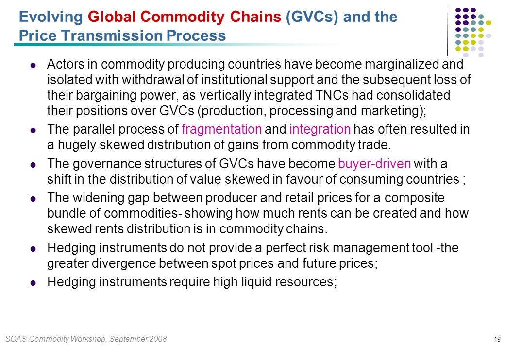SOAS Commodity Workshop, September 2008 19 Evolving Global Commodity Chains (GVCs) and the Price Transmission Process Actors in commodity producing countries have become marginalized and isolated with withdrawal of institutional support and the subsequent loss of their bargaining power, as vertically integrated TNCs had consolidated their positions over GVCs (production, processing and marketing); The parallel process of fragmentation and integration has often resulted in a hugely skewed distribution of gains from commodity trade.