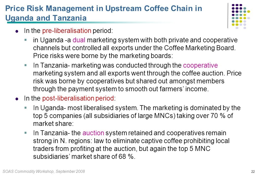 SOAS Commodity Workshop, September 2008 22 Price Risk Management in Upstream Coffee Chain in Uganda and Tanzania In the pre-liberalisation period: in Uganda -a dual marketing system with both private and cooperative channels but controlled all exports under the Coffee Marketing Board.