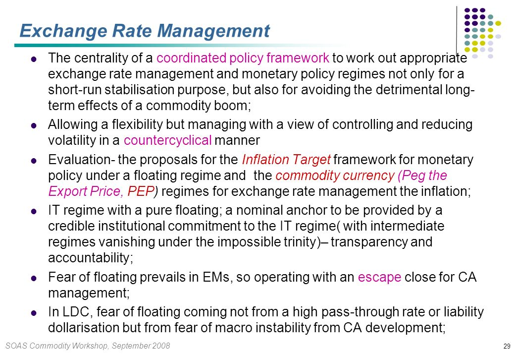 SOAS Commodity Workshop, September 2008 29 Exchange Rate Management The centrality of a coordinated policy framework to work out appropriate exchange rate management and monetary policy regimes not only for a short-run stabilisation purpose, but also for avoiding the detrimental long- term effects of a commodity boom; Allowing a flexibility but managing with a view of controlling and reducing volatility in a countercyclical manner Evaluation- the proposals for the Inflation Target framework for monetary policy under a floating regime and the commodity currency (Peg the Export Price, PEP) regimes for exchange rate management the inflation; IT regime with a pure floating; a nominal anchor to be provided by a credible institutional commitment to the IT regime( with intermediate regimes vanishing under the impossible trinity)– transparency and accountability; Fear of floating prevails in EMs, so operating with an escape close for CA management; In LDC, fear of floating coming not from a high pass-through rate or liability dollarisation but from fear of macro instability from CA development;