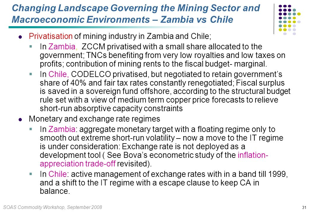 SOAS Commodity Workshop, September Changing Landscape Governing the Mining Sector and Macroeconomic Environments – Zambia vs Chile Privatisation of mining industry in Zambia and Chile; In Zambia, ZCCM privatised with a small share allocated to the government; TNCs benefiting from very low royalties and low taxes on profits; contribution of mining rents to the fiscal budget- marginal.