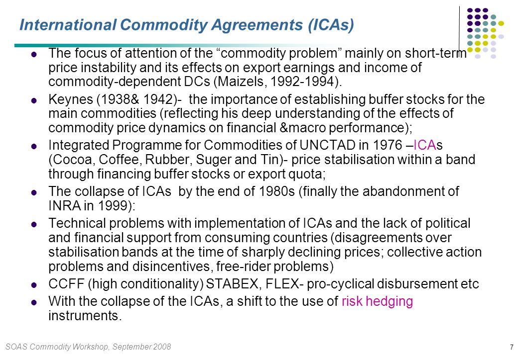 SOAS Commodity Workshop, September 2008 28 Macroeconomic Management over Commodity Price Cycles Intertemporal optimal allocation of resources is an issue of intelligent portfolio management of a whole range of domestic and foreign assets and liablities in the light of the current and the expected return risk structure over the commodity price cycle; A call for a strategic approach to fiscal and financial management of mineral rents over a medium term price cycle of commodities; Decisions over the inter-temporal portfolio allocation of rents for smoothing an absorption path as well as over the spending and expenditure patterns i.e.