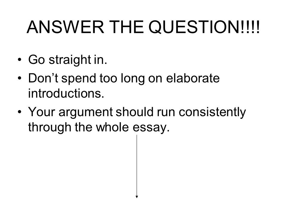 ANSWER THE QUESTION!!!. Go straight in. Dont spend too long on elaborate introductions.