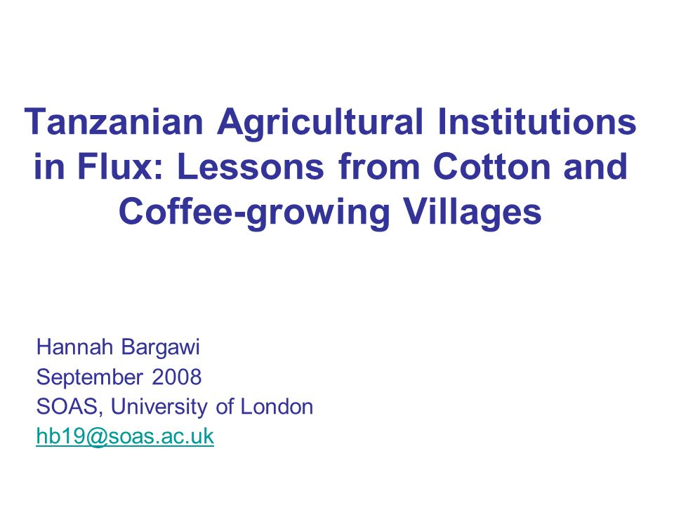 Tanzanian Agricultural Institutions in Flux: Lessons from Cotton and Coffee-growing Villages Hannah Bargawi September 2008 SOAS, University of London
