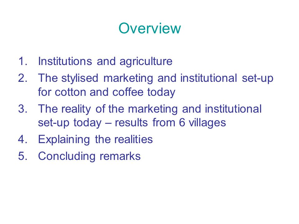 Overview 1.Institutions and agriculture 2.The stylised marketing and institutional set-up for cotton and coffee today 3.The reality of the marketing and institutional set-up today – results from 6 villages 4.Explaining the realities 5.Concluding remarks