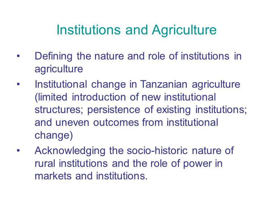 Institutions and Agriculture Defining the nature and role of institutions in agriculture Institutional change in Tanzanian agriculture (limited introduction of new institutional structures; persistence of existing institutions; and uneven outcomes from institutional change) Acknowledging the socio-historic nature of rural institutions and the role of power in markets and institutions.