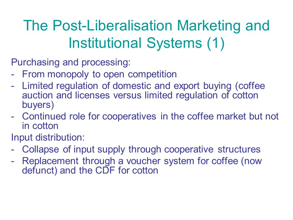 The Post-Liberalisation Marketing and Institutional Systems (1) Purchasing and processing: -From monopoly to open competition -Limited regulation of domestic and export buying (coffee auction and licenses versus limited regulation of cotton buyers) -Continued role for cooperatives in the coffee market but not in cotton Input distribution: -Collapse of input supply through cooperative structures -Replacement through a voucher system for coffee (now defunct) and the CDF for cotton
