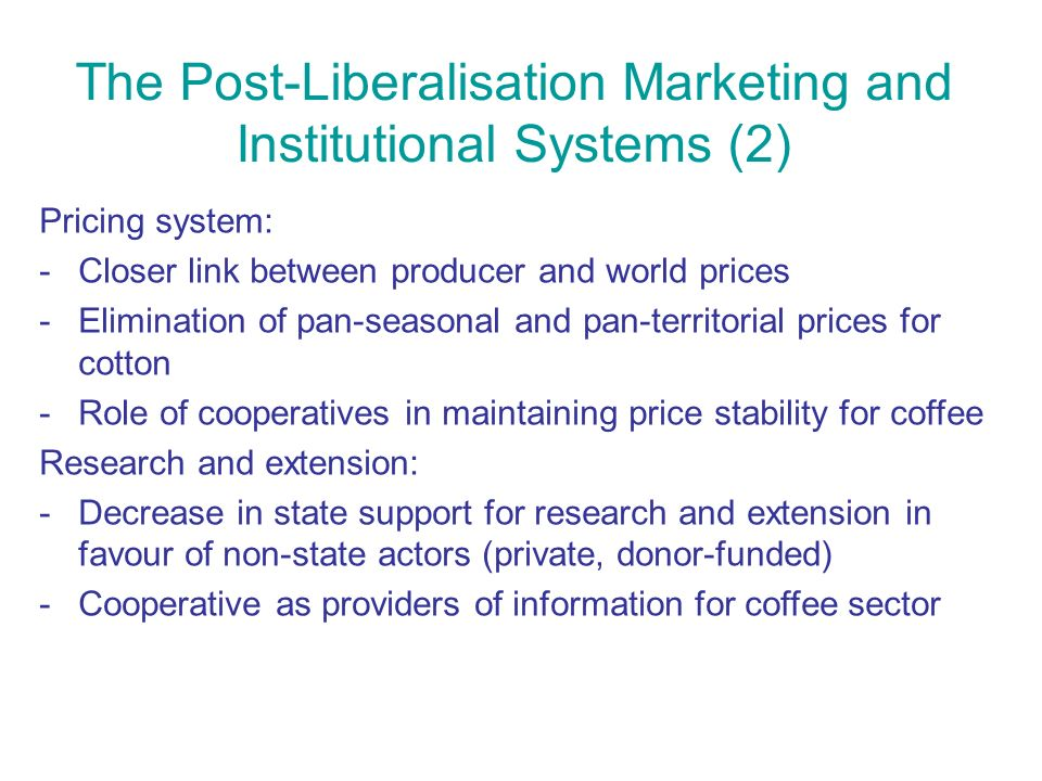 The Post-Liberalisation Marketing and Institutional Systems (2) Pricing system: -Closer link between producer and world prices -Elimination of pan-seasonal and pan-territorial prices for cotton -Role of cooperatives in maintaining price stability for coffee Research and extension: -Decrease in state support for research and extension in favour of non-state actors (private, donor-funded) -Cooperative as providers of information for coffee sector