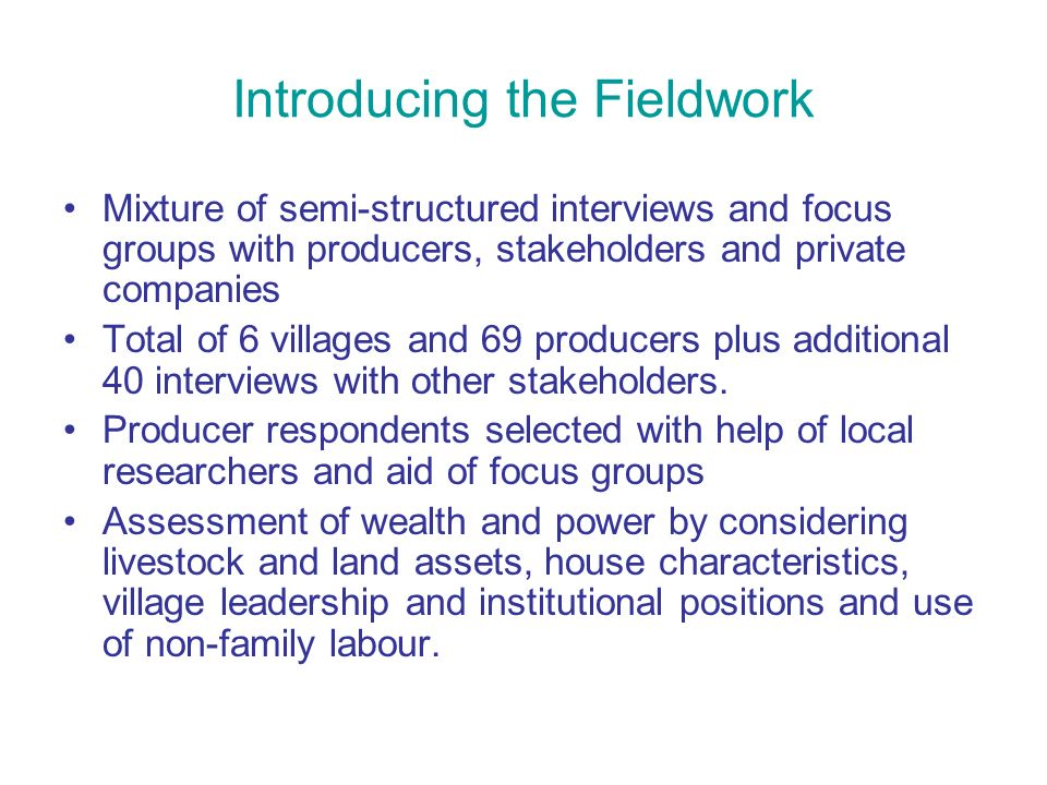 Introducing the Fieldwork Mixture of semi-structured interviews and focus groups with producers, stakeholders and private companies Total of 6 villages and 69 producers plus additional 40 interviews with other stakeholders.