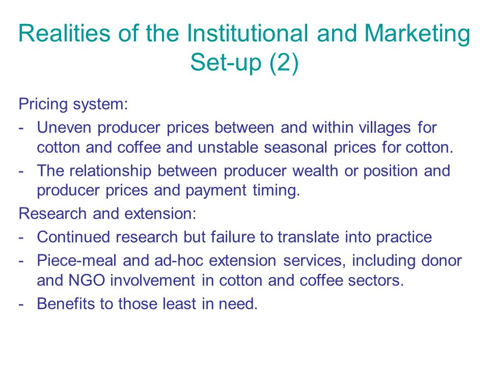 Realities of the Institutional and Marketing Set-up (2) Pricing system: -Uneven producer prices between and within villages for cotton and coffee and