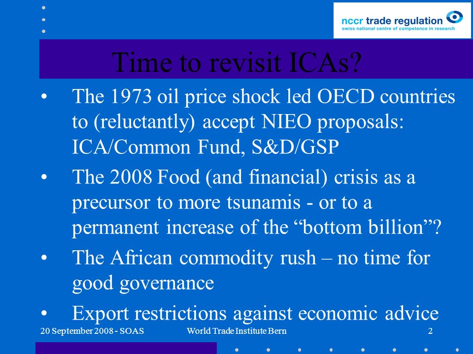 20 September 2008 - SOASWorld Trade Institute Bern2 The 1973 oil price shock led OECD countries to (reluctantly) accept NIEO proposals: ICA/Common Fund, S&D/GSP The 2008 Food (and financial) crisis as a precursor to more tsunamis - or to a permanent increase of the bottom billion.