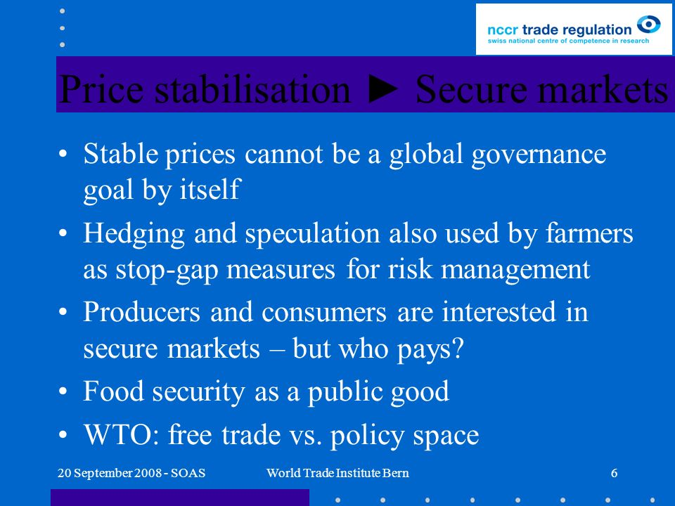 20 September 2008 - SOASWorld Trade Institute Bern6 Price stabilisation Secure markets Stable prices cannot be a global governance goal by itself Hedging and speculation also used by farmers as stop-gap measures for risk management Producers and consumers are interested in secure markets – but who pays.