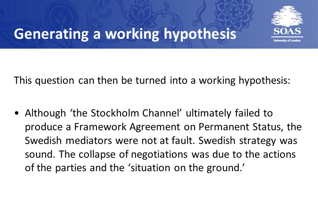 Generating a working hypothesis This question can then be turned into a working hypothesis: Although the Stockholm Channel ultimately failed to produce a Framework Agreement on Permanent Status, the Swedish mediators were not at fault.