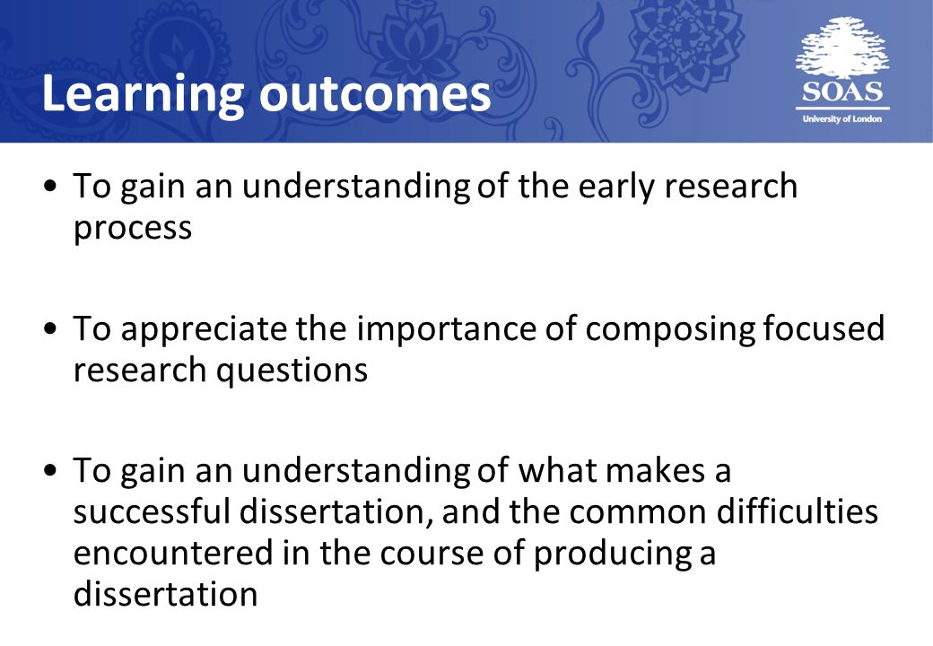 Learning outcomes To gain an understanding of the early research process To appreciate the importance of composing focused research questions To gain an understanding of what makes a successful dissertation, and the common difficulties encountered in the course of producing a dissertation