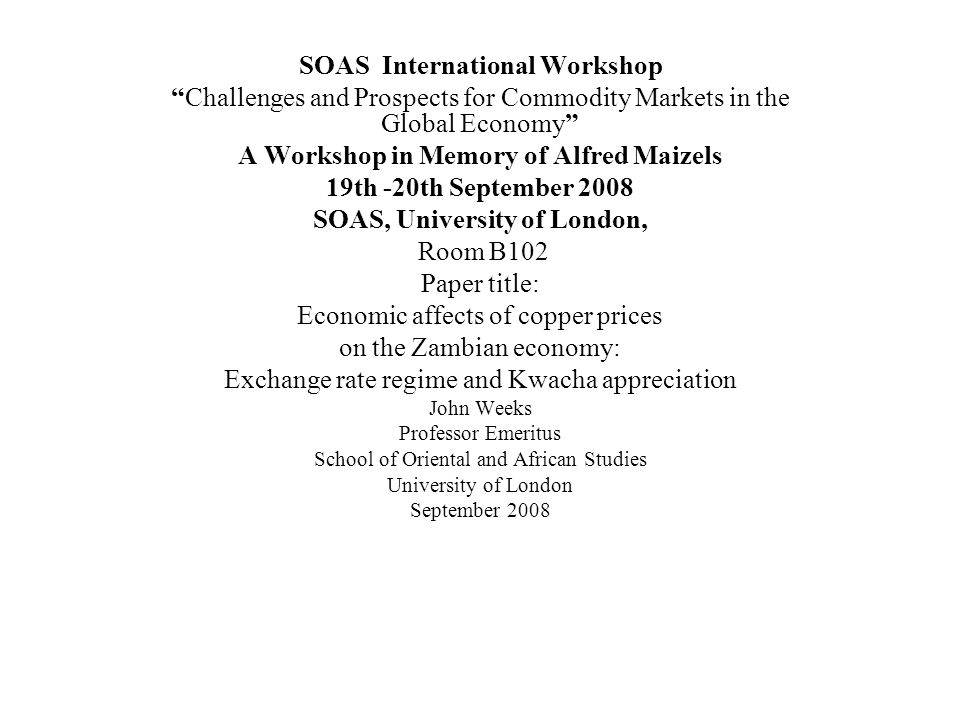 SOAS International Workshop Challenges and Prospects for Commodity Markets in the Global Economy A Workshop in Memory of Alfred Maizels 19th -20th September 2008 SOAS, University of London, Room B102 Paper title: Economic affects of copper prices on the Zambian economy: Exchange rate regime and Kwacha appreciation John Weeks Professor Emeritus School of Oriental and African Studies University of London September 2008