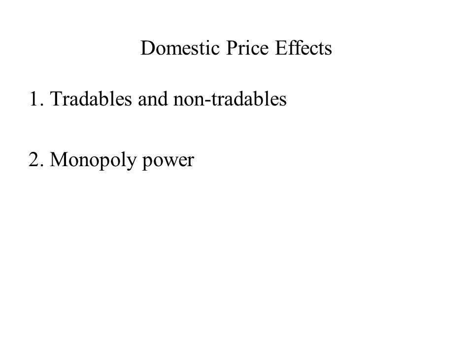 Domestic Price Effects 1. Tradables and non-tradables 2. Monopoly power