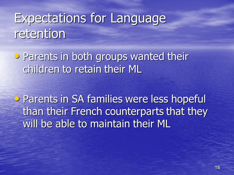 15 Expectations for Language retention Parents in both groups wanted their children to retain their ML Parents in both groups wanted their children to retain their ML Parents in SA families were less hopeful than their French counterparts that they will be able to maintain their ML Parents in SA families were less hopeful than their French counterparts that they will be able to maintain their ML