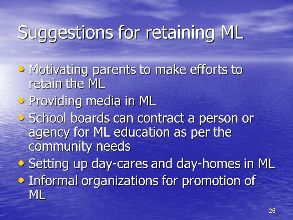 26 Suggestions for retaining ML Motivating parents to make efforts to retain the ML Motivating parents to make efforts to retain the ML Providing media in ML Providing media in ML School boards can contract a person or agency for ML education as per the community needs School boards can contract a person or agency for ML education as per the community needs Setting up day-cares and day-homes in ML Setting up day-cares and day-homes in ML Informal organizations for promotion of ML Informal organizations for promotion of ML