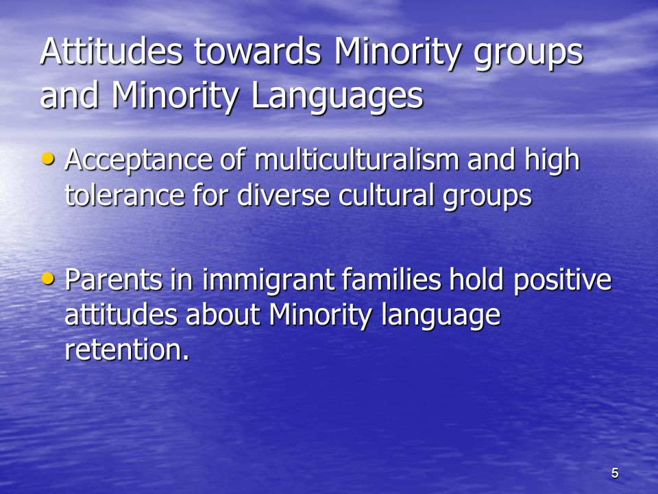 5 Attitudes towards Minority groups and Minority Languages Acceptance of multiculturalism and high tolerance for diverse cultural groups Acceptance of multiculturalism and high tolerance for diverse cultural groups Parents in immigrant families hold positive attitudes about Minority language retention.