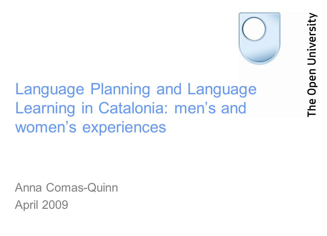 Language Planning and Language Learning in Catalonia: mens and womens experiences Anna Comas-Quinn April 2009