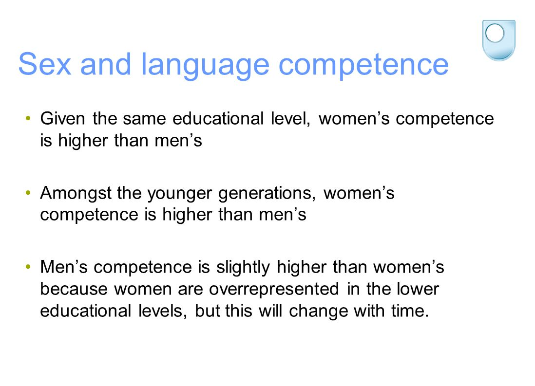 Sex and language competence Given the same educational level, womens competence is higher than mens Amongst the younger generations, womens competence