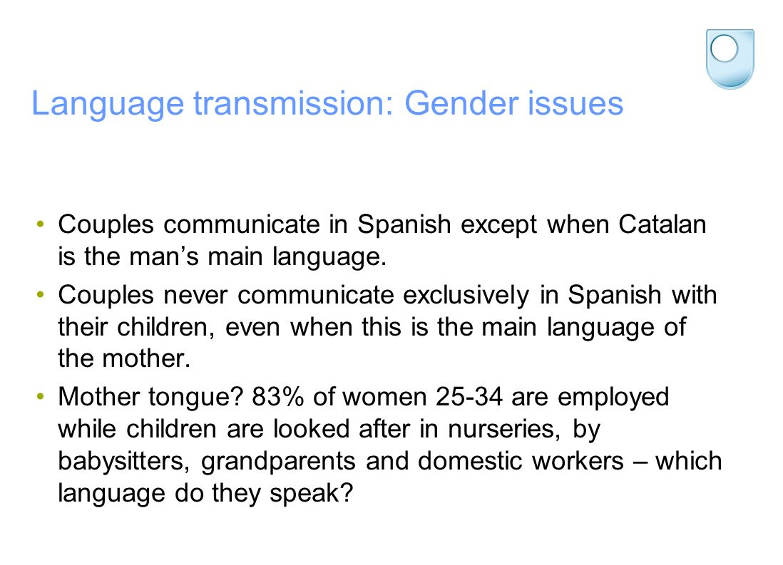 Language transmission: Gender issues Couples communicate in Spanish except when Catalan is the mans main language. Couples never communicate exclusive