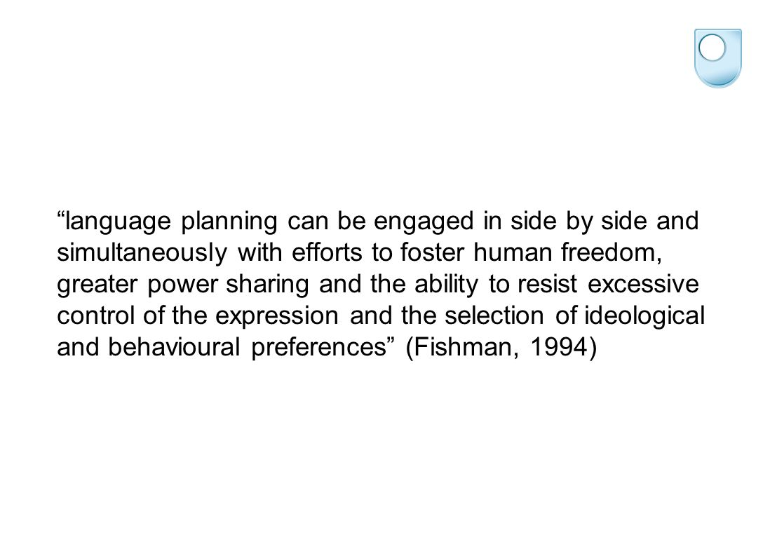 language planning can be engaged in side by side and simultaneously with efforts to foster human freedom, greater power sharing and the ability to resist excessive control of the expression and the selection of ideological and behavioural preferences (Fishman, 1994)