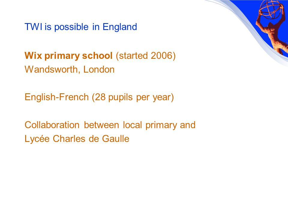 TWI is possible in England Wix primary school (started 2006) Wandsworth, London English-French (28 pupils per year) Collaboration between local primary and Lycée Charles de Gaulle
