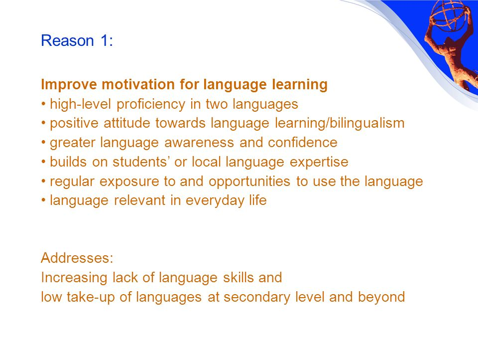 Reason 1: Improve motivation for language learning high-level proficiency in two languages positive attitude towards language learning/bilingualism greater language awareness and confidence builds on students or local language expertise regular exposure to and opportunities to use the language language relevant in everyday life Addresses: Increasing lack of language skills and low take-up of languages at secondary level and beyond