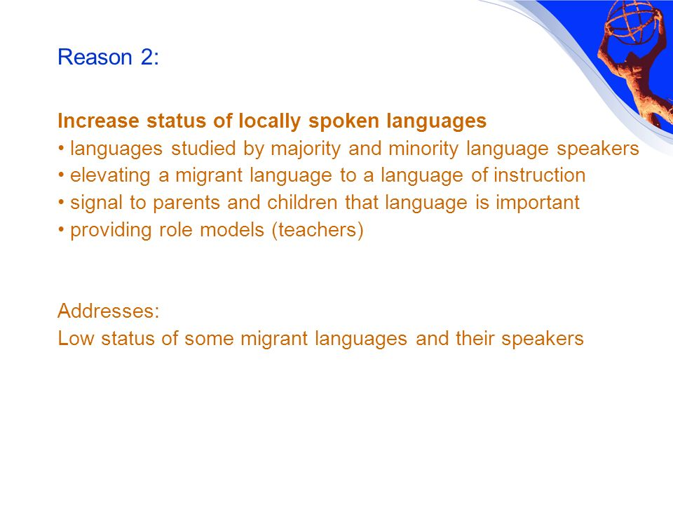 Reason 2: Increase status of locally spoken languages languages studied by majority and minority language speakers elevating a migrant language to a language of instruction signal to parents and children that language is important providing role models (teachers) Addresses: Low status of some migrant languages and their speakers