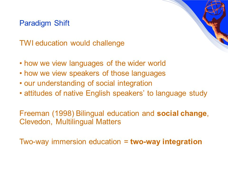 Paradigm Shift TWI education would challenge how we view languages of the wider world how we view speakers of those languages our understanding of social integration attitudes of native English speakers to language study Freeman (1998) Bilingual education and social change, Clevedon, Multilingual Matters Two-way immersion education = two-way integration