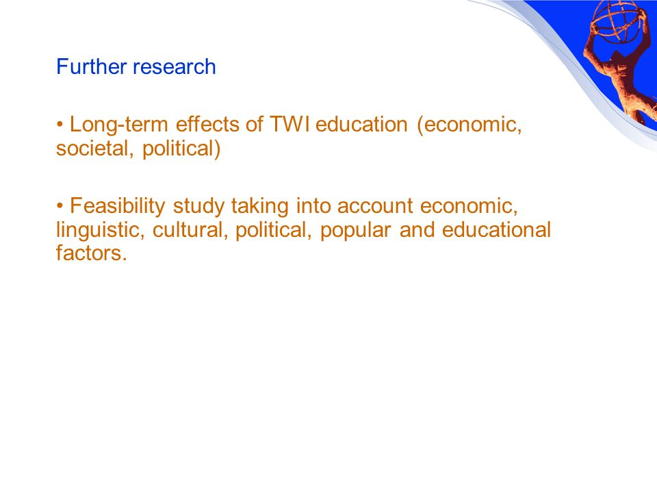Further research Long-term effects of TWI education (economic, societal, political) Feasibility study taking into account economic, linguistic, cultural, political, popular and educational factors.