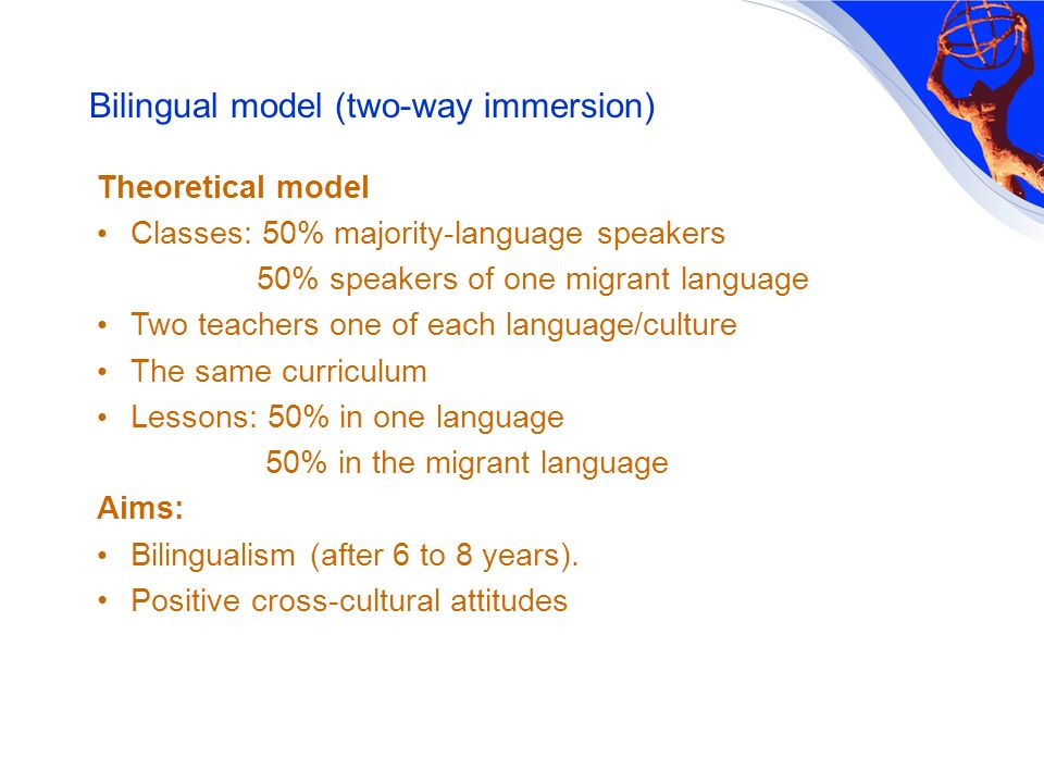 Bilingual model (two-way immersion) Theoretical model Classes: 50% majority-language speakers 50% speakers of one migrant language Two teachers one of