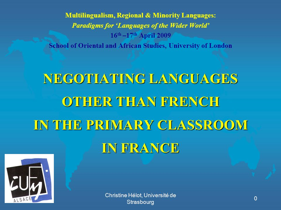 Christine Hélot, Université de Strasbourg Multilingualism, Regional & Minority Languages: Paradigms for Languages of the Wider World 16 th –17 th Apri