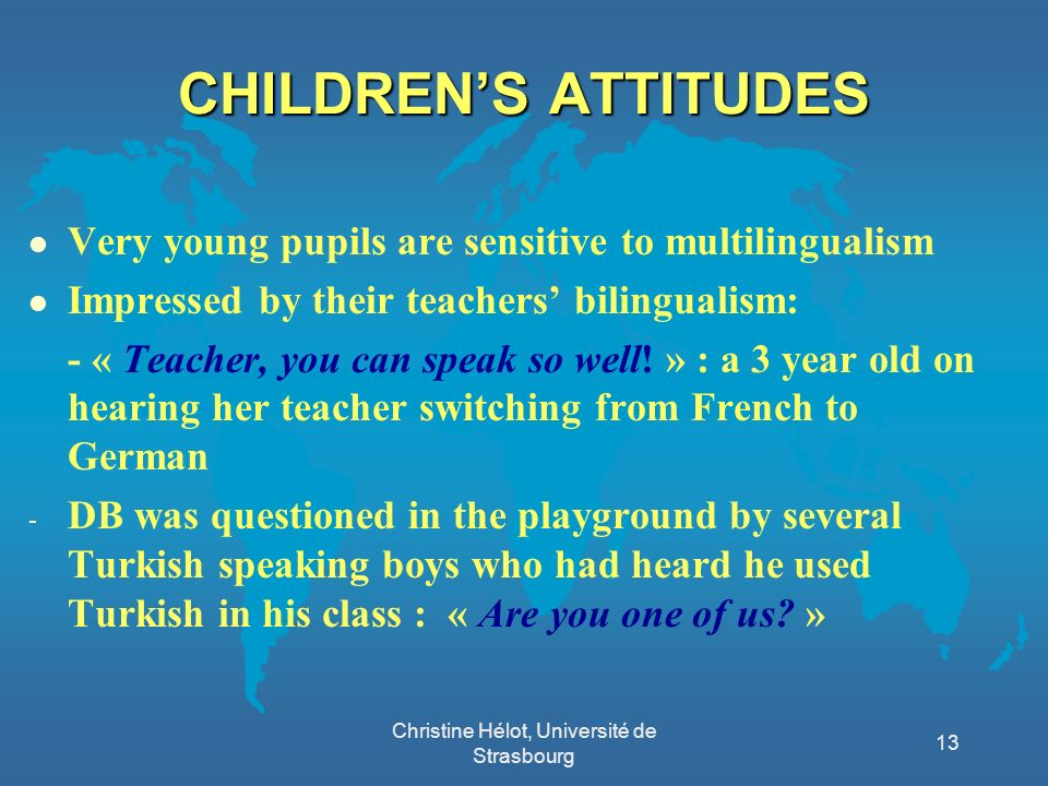 CHILDRENS ATTITUDES l Very young pupils are sensitive to multilingualism l Impressed by their teachers bilingualism: - « Teacher, you can speak so wel