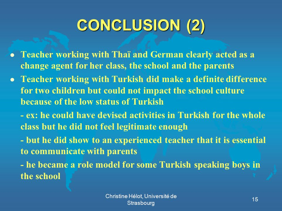 CONCLUSION (2) l Teacher working with Thaï and German clearly acted as a change agent for her class, the school and the parents l Teacher working with Turkish did make a definite difference for two children but could not impact the school culture because of the low status of Turkish - ex: he could have devised activities in Turkish for the whole class but he did not feel legitimate enough - but he did show to an experienced teacher that it is essential to communicate with parents - he became a role model for some Turkish speaking boys in the school Christine Hélot, Université de Strasbourg 15