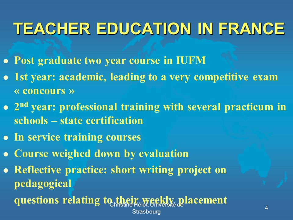 TEACHER EDUCATION IN FRANCE l Post graduate two year course in IUFM l 1st year: academic, leading to a very competitive exam « concours » l 2 nd year: professional training with several practicum in schools – state certification l In service training courses l Course weighed down by evaluation l Reflective practice: short writing project on pedagogical questions relating to their weekly placement Christine Hélot, Université de Strasbourg 4