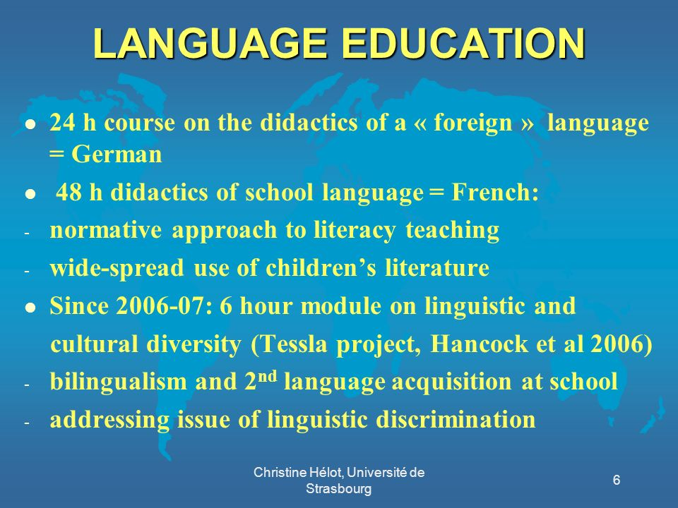LANGUAGE EDUCATION l 24 h course on the didactics of a « foreign » language = German l 48 h didactics of school language = French: - normative approach to literacy teaching - wide-spread use of childrens literature l Since 2006-07: 6 hour module on linguistic and cultural diversity (Tessla project, Hancock et al 2006) - bilingualism and 2 nd language acquisition at school - addressing issue of linguistic discrimination Christine Hélot, Université de Strasbourg 6