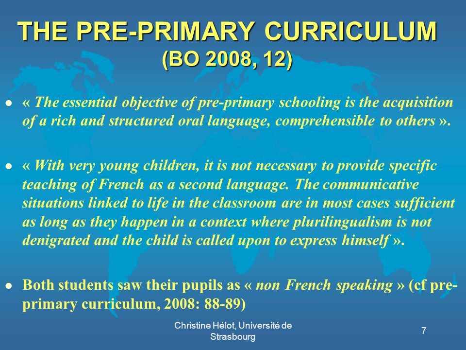 THE PRE-PRIMARY CURRICULUM (BO 2008, 12) l « The essential objective of pre-primary schooling is the acquisition of a rich and structured oral language, comprehensible to others ».