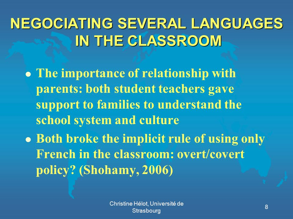 NEGOCIATING SEVERAL LANGUAGES IN THE CLASSROOM l The importance of relationship with parents: both student teachers gave support to families to understand the school system and culture l Both broke the implicit rule of using only French in the classroom: overt/covert policy.