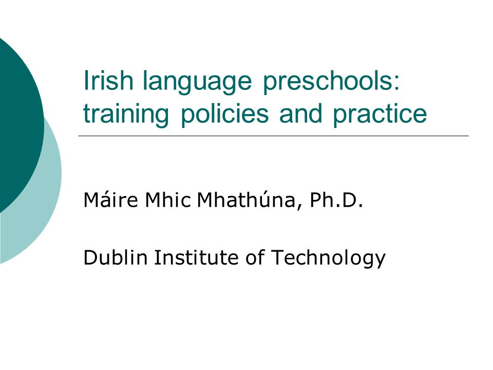 Irish language preschools: training policies and practice Máire Mhic Mhathúna, Ph.D.
