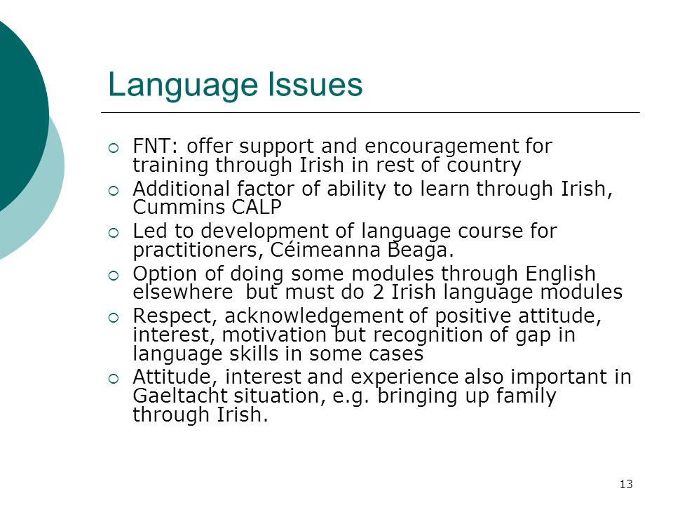 13 Language Issues FNT: offer support and encouragement for training through Irish in rest of country Additional factor of ability to learn through Irish, Cummins CALP Led to development of language course for practitioners, Céimeanna Beaga.